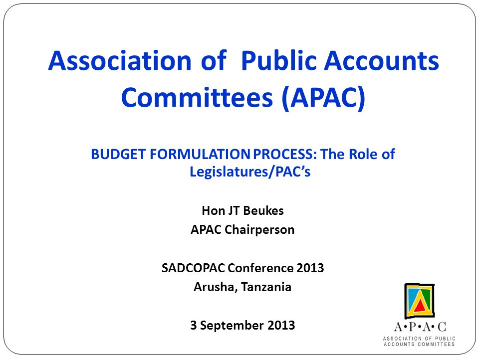 Association of Public Accounts Committees (APAC) BUDGET FORMULATION PROCESS: The Role of Legislatures/PAC's Hon JT Beukes APAC Chairperson SADCOPAC Conference 2013 Arusha, Tanzania 3 September 2013