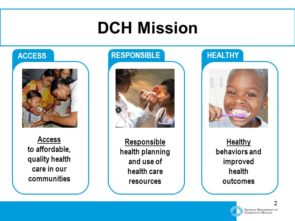2 ACCESS Access to affordable, quality health care in our communities RESPONSIBLE Responsible health planning and use of health care resources HEALTHY Healthy behaviors and improved health outcomes DCH Mission 2