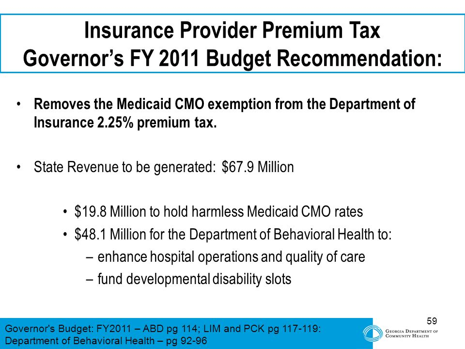 59 Insurance Provider Premium Tax Governor's FY 2011 Budget Recommendation: Removes the Medicaid CMO exemption from the Department of Insurance 2.25%