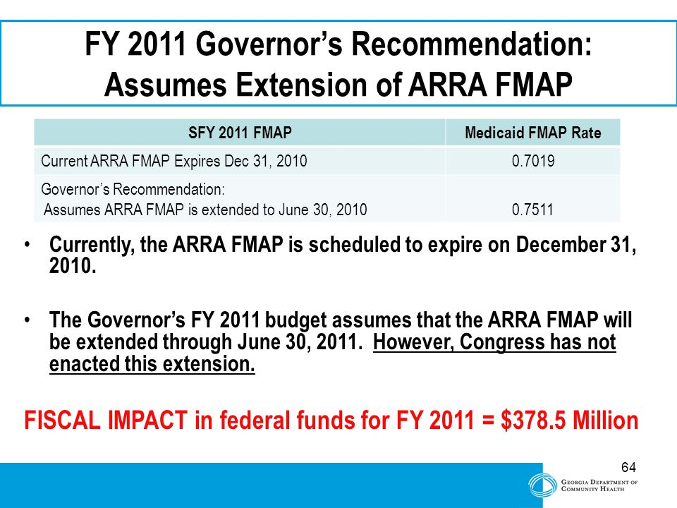64 FY 2011 Governor's Recommendation: Assumes Extension of ARRA FMAP Currently, the ARRA FMAP is scheduled to expire on December 31, 2010. The Governo