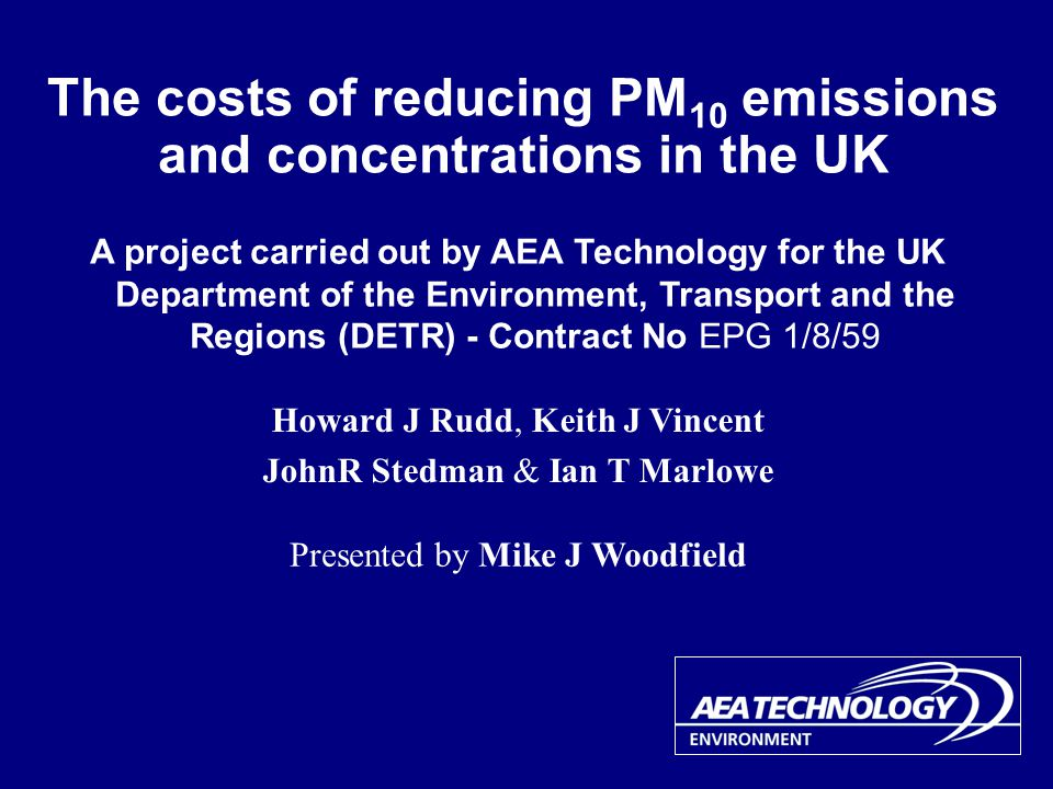 The costs of reducing PM 10 emissions and concentrations in the UK A project carried out by AEA Technology for the UK Department of the Environment, Transport and the Regions (DETR) - Contract No EPG 1/8/59 Presented by Mike J Woodfield Howard J Rudd, Keith J Vincent JohnR Stedman & Ian T Marlowe