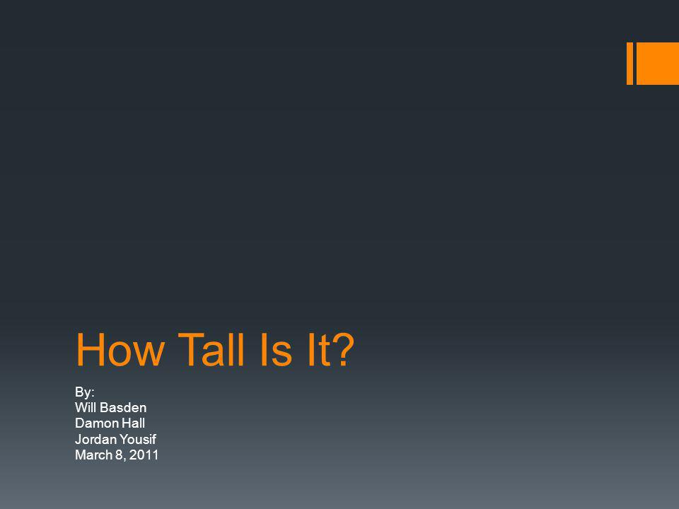 How Tall Is It By: Will Basden Damon Hall Jordan Yousif March 8, 2011