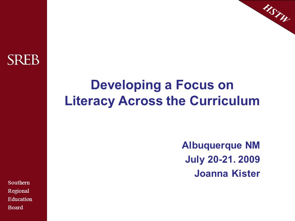 Southern Regional Education Board HSTW Developing a Focus on Literacy Across the Curriculum Albuquerque NM July 20-21. 2009 Joanna Kister