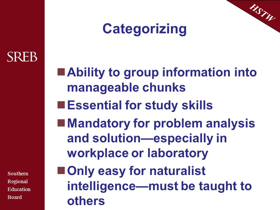 Southern Regional Education Board HSTW Categorizing Ability to group information into manageable chunks Essential for study skills Mandatory for probl