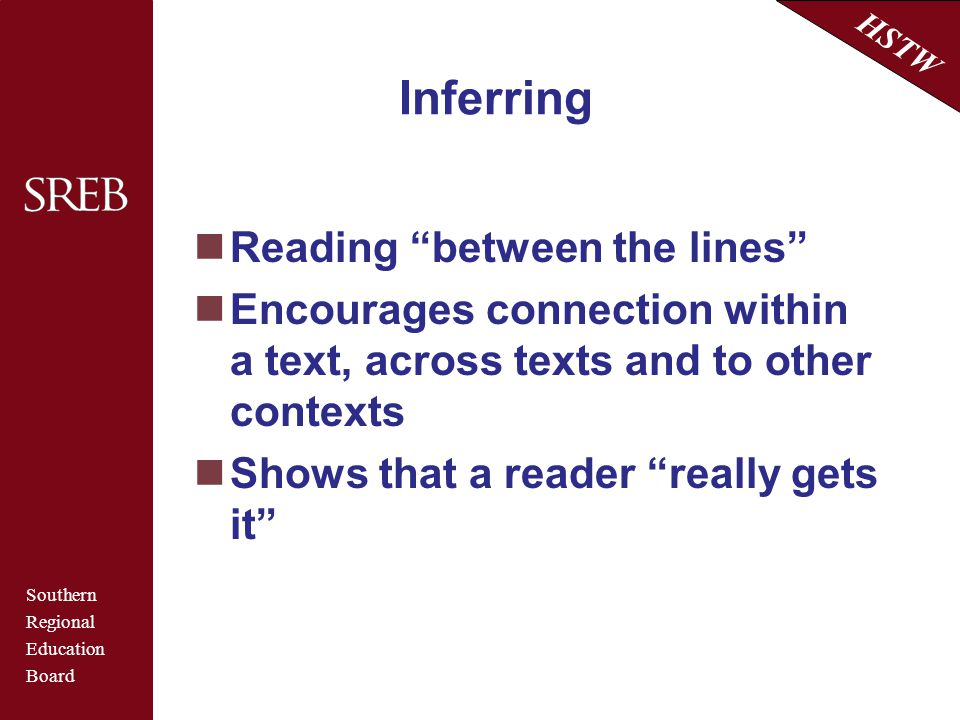 """Southern Regional Education Board HSTW Inferring Reading """"between the lines"""" Encourages connection within a text, across texts and to other contexts S"""