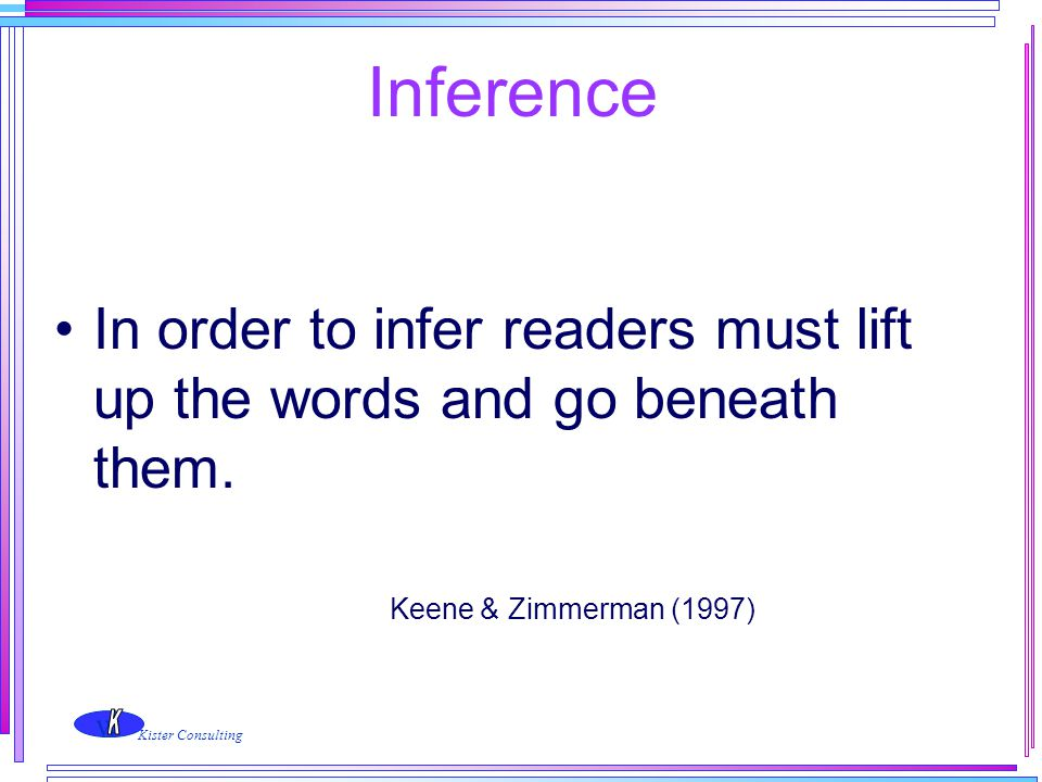 w Kister Consulting Inference In order to infer readers must lift up the words and go beneath them. Keene & Zimmerman (1997)