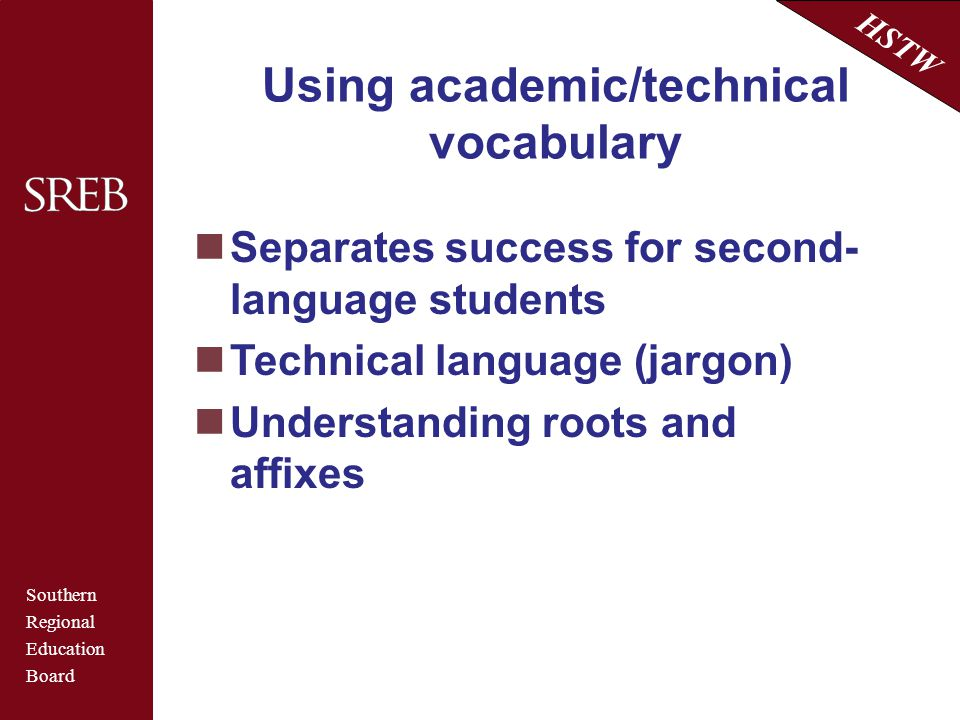 Southern Regional Education Board HSTW Using academic/technical vocabulary Separates success for second- language students Technical language (jargon)