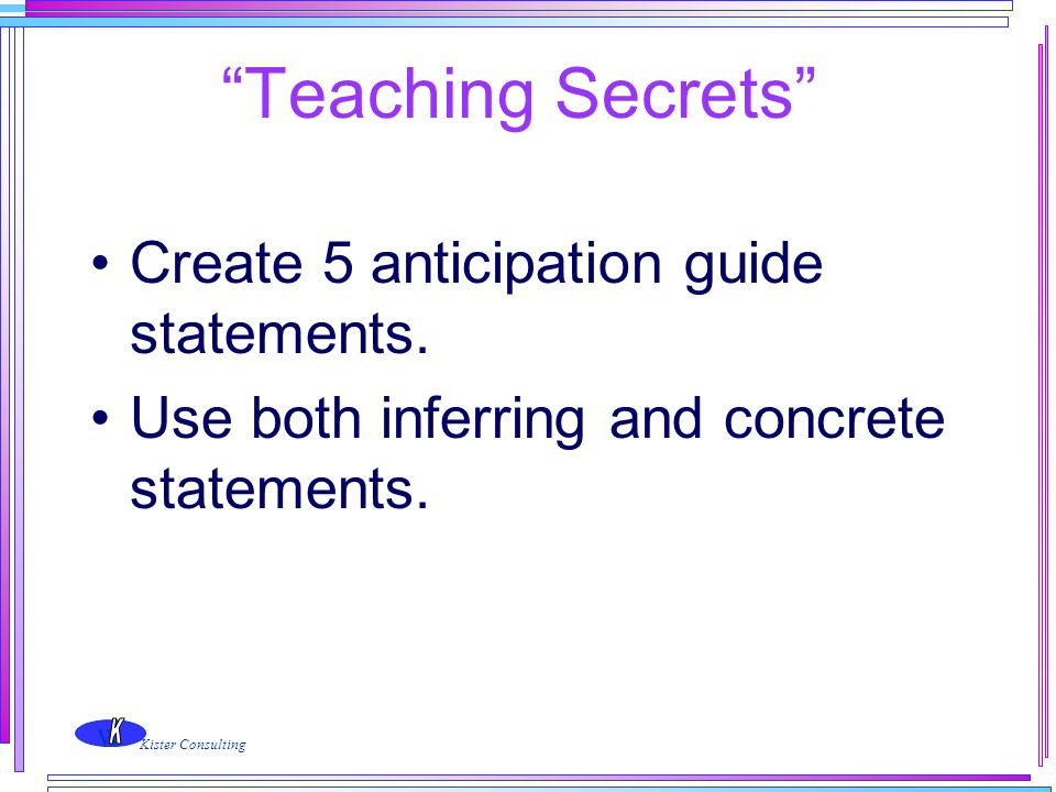 """w Kister Consulting """"Teaching Secrets"""" Create 5 anticipation guide statements. Use both inferring and concrete statements."""