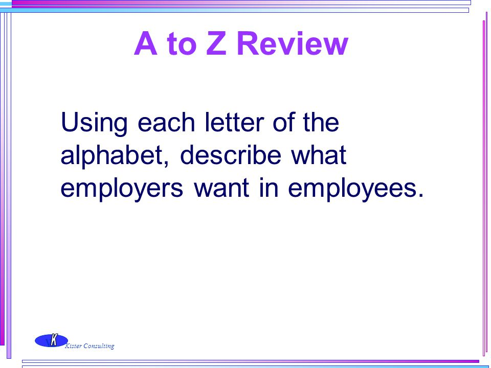 w Kister Consulting A to Z Review Using each letter of the alphabet, describe what employers want in employees.