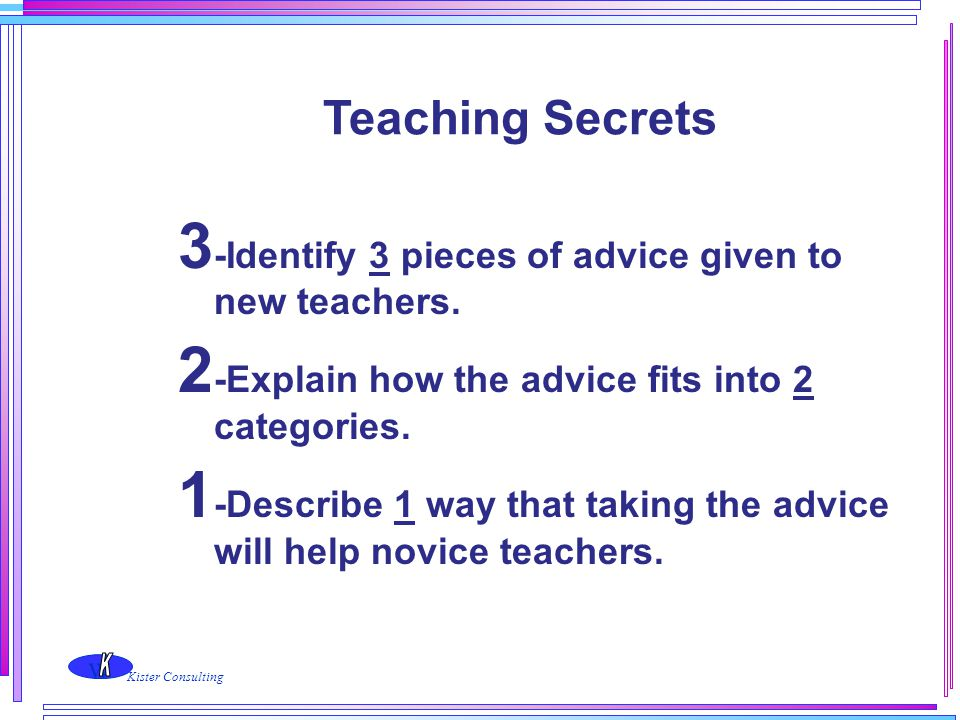 w Kister Consulting Teaching Secrets 3 -Identify 3 pieces of advice given to new teachers. 2 -Explain how the advice fits into 2 categories. 1 -Descri