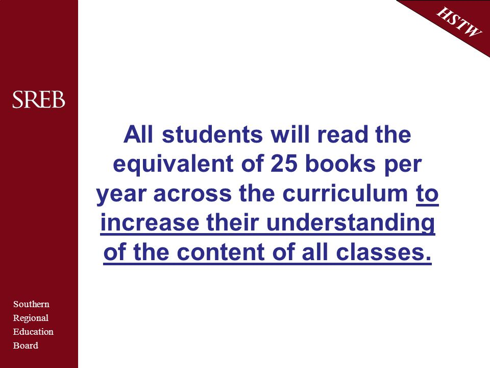 Southern Regional Education Board HSTW All students will read the equivalent of 25 books per year across the curriculum to increase their understandin
