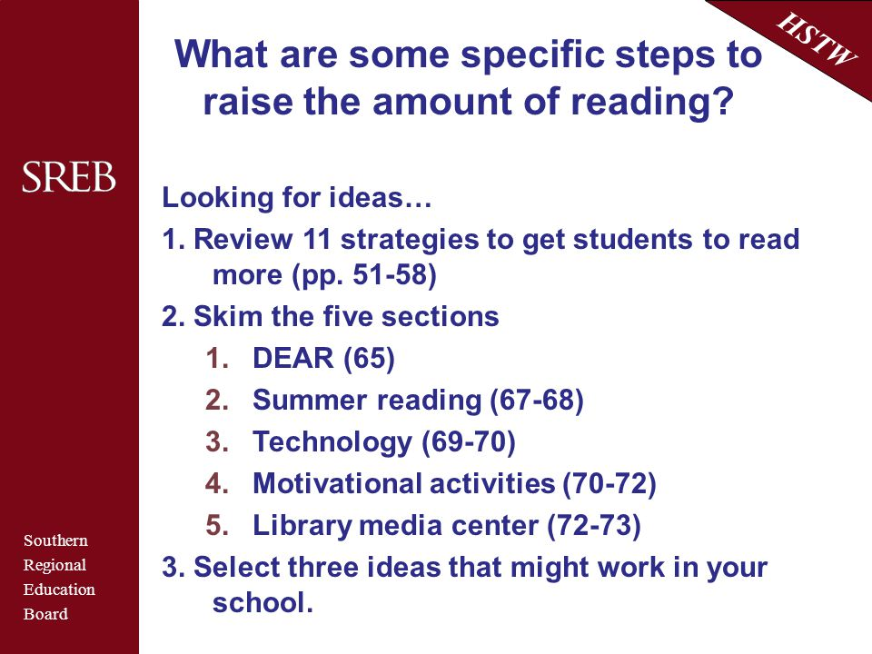 Southern Regional Education Board HSTW What are some specific steps to raise the amount of reading? Looking for ideas… 1. Review 11 strategies to get