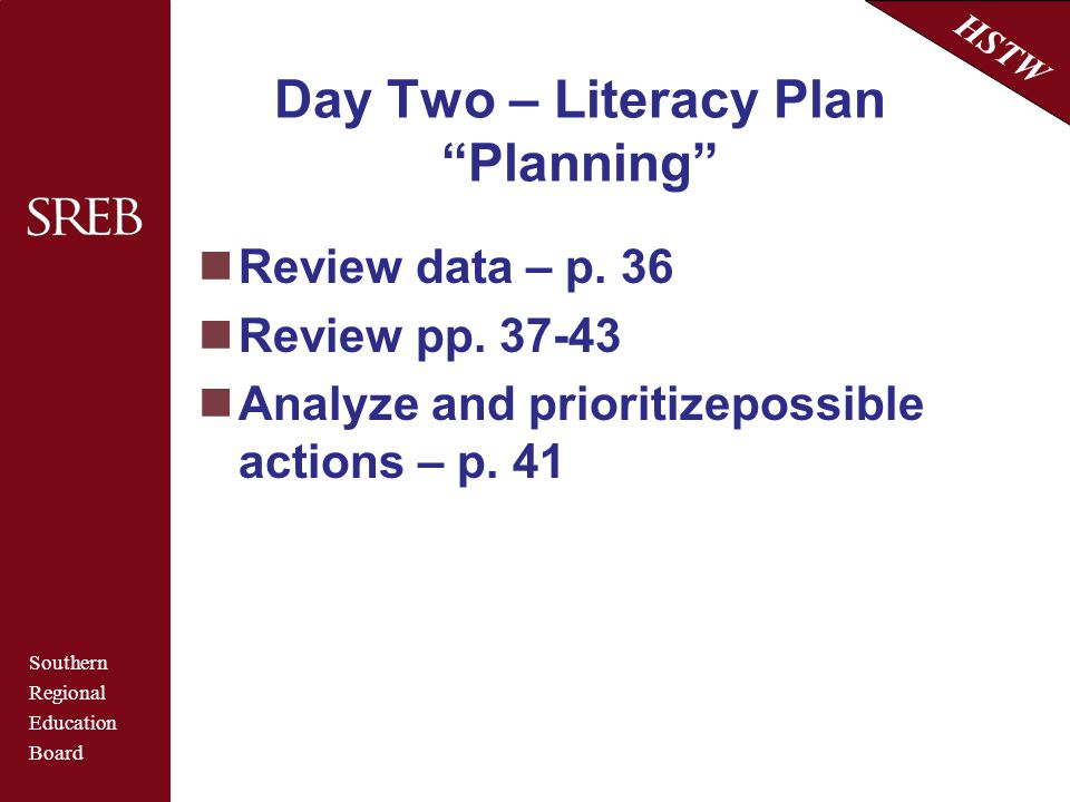 """Southern Regional Education Board HSTW Day Two – Literacy Plan """"Planning"""" Review data – p. 36 Review pp. 37-43 Analyze and prioritizepossible actions"""