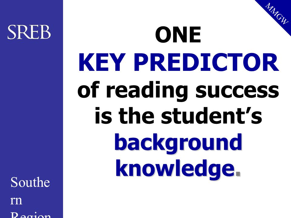 Southe rn Region al Educati on Board MMGW background knowledge. ONE KEY PREDICTOR of reading success is the student's background knowledge.