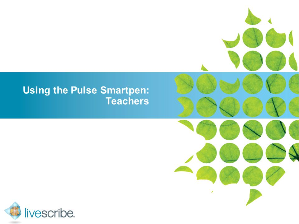 2007 © Livescribe, Inc., Confidential Using the Pulse Smartpen: Teachers