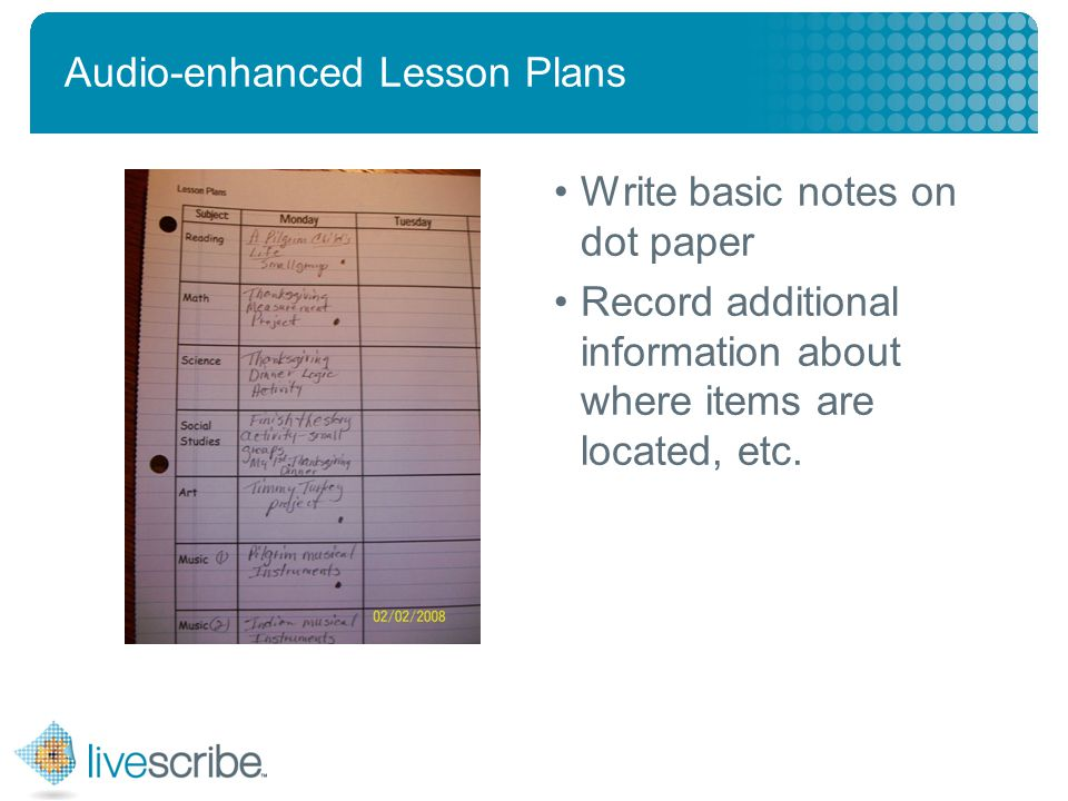 2007 © Livescribe, Inc., Confidential Audio-enhanced Lesson Plans Write basic notes on dot paper Record additional information about where items are located, etc.