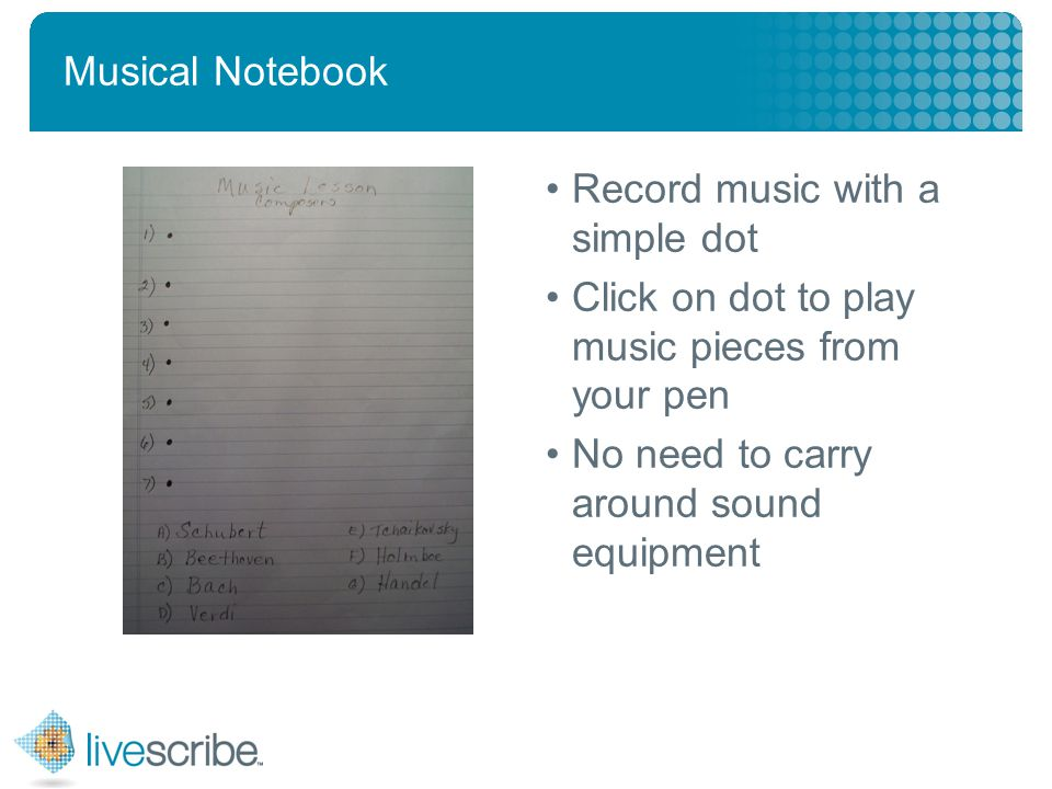 2007 © Livescribe, Inc., Confidential Musical Notebook Record music with a simple dot Click on dot to play music pieces from your pen No need to carry around sound equipment