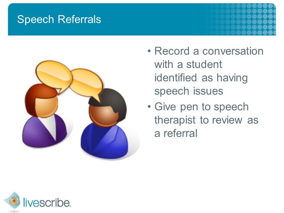 2007 © Livescribe, Inc., Confidential Speech Referrals Record a conversation with a student identified as having speech issues Give pen to speech therapist to review as a referral