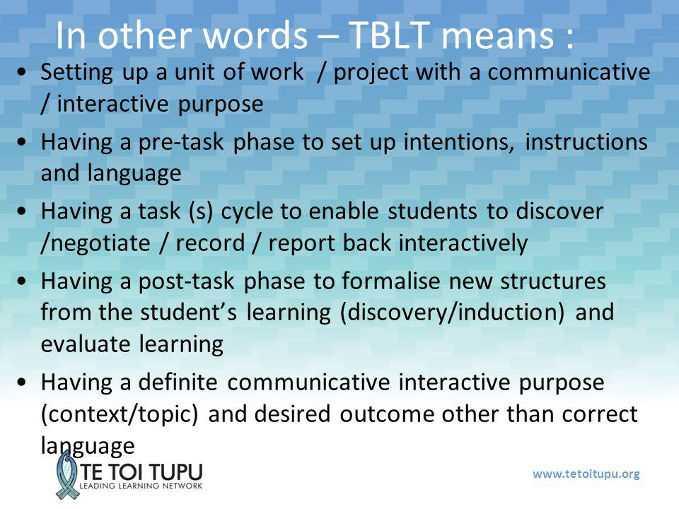 In other words – TBLT means : Setting up a unit of work / project with a communicative / interactive purpose Having a pre-task phase to set up intentions, instructions and language Having a task (s) cycle to enable students to discover /negotiate / record / report back interactively Having a post-task phase to formalise new structures from the student's learning (discovery/induction) and evaluate learning Having a definite communicative interactive purpose (context/topic) and desired outcome other than correct language