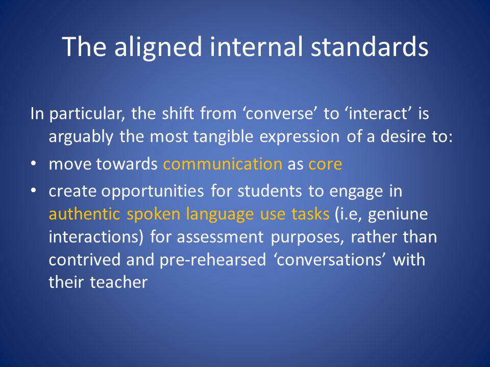 The aligned internal standards In particular, the shift from 'converse' to 'interact' is arguably the most tangible expression of a desire to: move towards communication as core create opportunities for students to engage in authentic spoken language use tasks (i.e, geniune interactions) for assessment purposes, rather than contrived and pre-rehearsed 'conversations' with their teacher