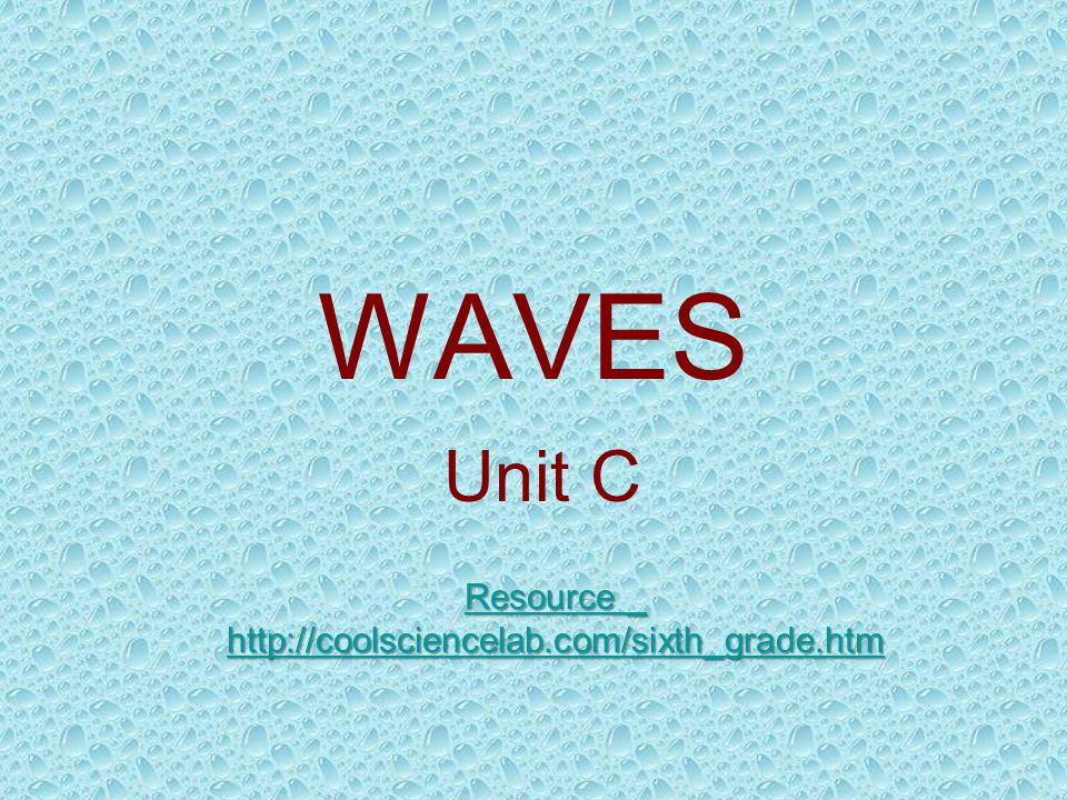 WAVES Unit C Resource _ http://coolsciencelab.com/sixth_grade.htm Resource _ http://coolsciencelab.com/sixth_grade.htm