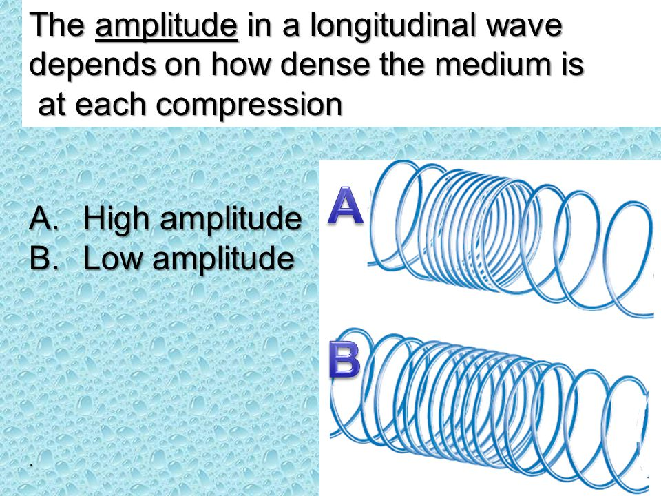 The amplitude in a longitudinal wave depends on how dense the medium is at each compression at each compression. A.High amplitude B.Low amplitude