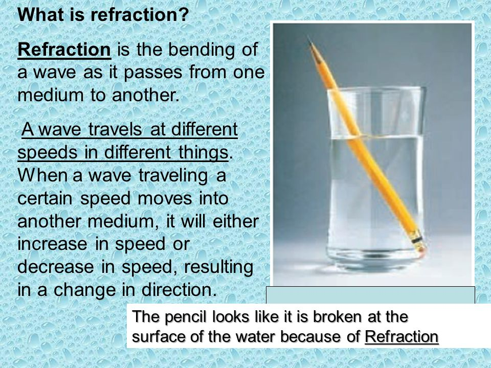 What is refraction? Refraction is the bending of a wave as it passes from one medium to another. A wave travels at different speeds in different thing