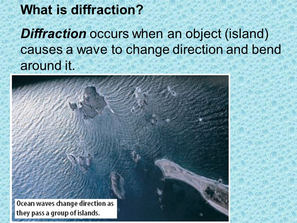 What is diffraction? Diffraction occurs when an object (island) causes a wave to change direction and bend around it.