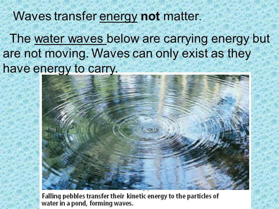Waves transfer energy not matter. The water waves below are carrying energy but are not moving. Waves can only exist as they have energy to carry.