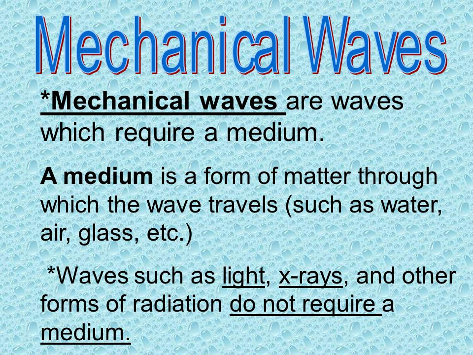 *Mechanical waves are waves which require a medium. A medium is a form of matter through which the wave travels (such as water, air, glass, etc.) *Wav