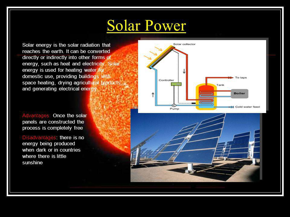 Solar Power Solar energy is the solar radiation that reaches the earth. It can be converted directly or indirectly into other forms of energy, such as