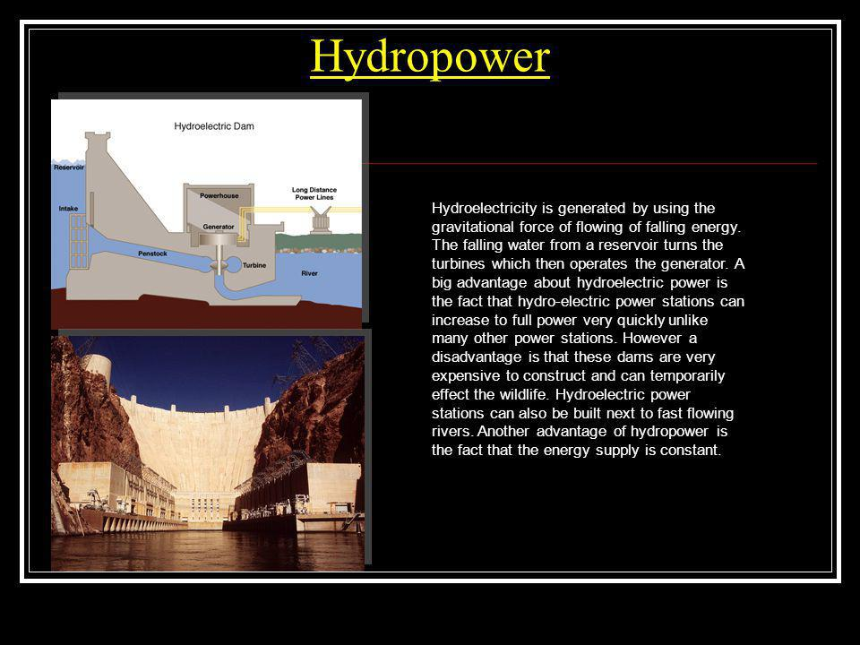 Hydropower Hydroelectricity is generated by using the gravitational force of flowing of falling energy. The falling water from a reservoir turns the t