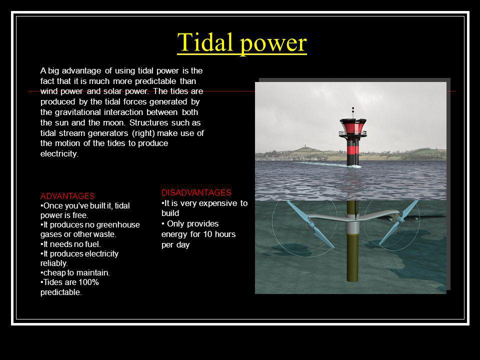 Tidal power A big advantage of using tidal power is the fact that it is much more predictable than wind power and solar power. The tides are produced