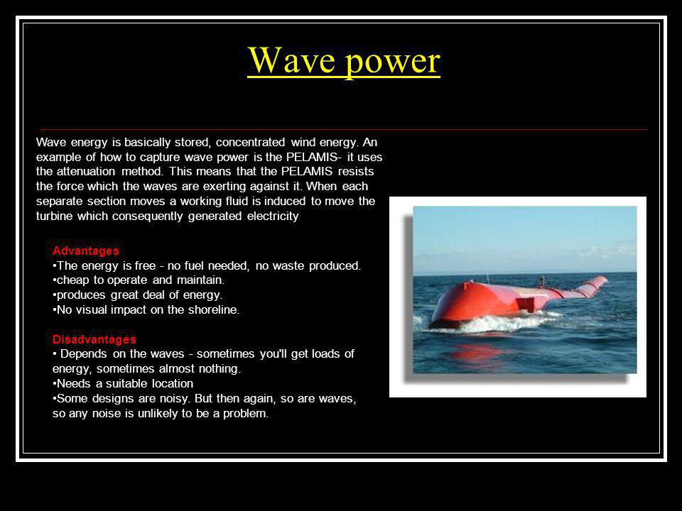Wave power Advantages The energy is free - no fuel needed, no waste produced. cheap to operate and maintain. produces great deal of energy. No visual