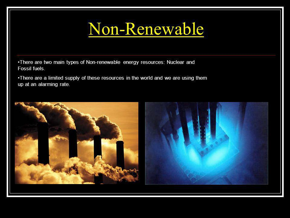 Non-Renewable There are two main types of Non-renewable energy resources: Nuclear and Fossil fuels. There are a limited supply of these resources in t