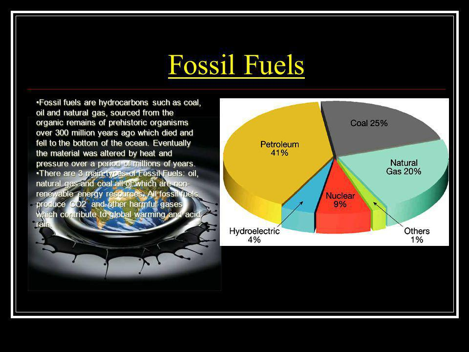 Fossil Fuels Fossil fuels are hydrocarbons such as coal, oil and natural gas, sourced from the organic remains of prehistoric organisms over 300 milli