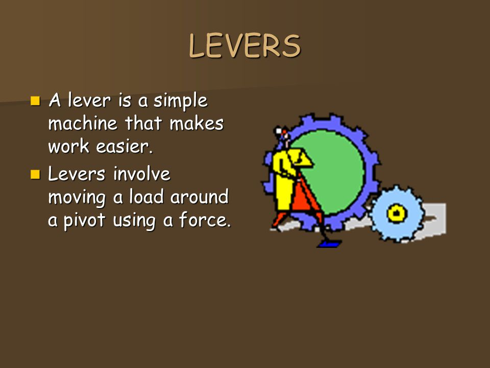 LEVERS A lever is a simple machine that makes work easier. A lever is a simple machine that makes work easier. Levers involve moving a load around a p