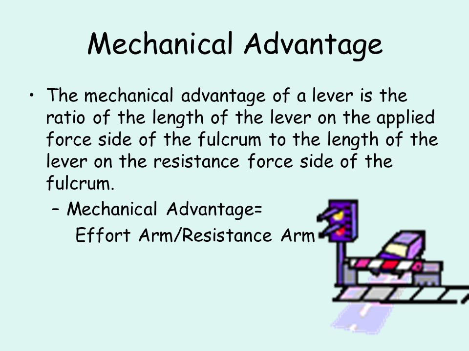 Mechanical Advantage The mechanical advantage of a lever is the ratio of the length of the lever on the applied force side of the fulcrum to the lengt