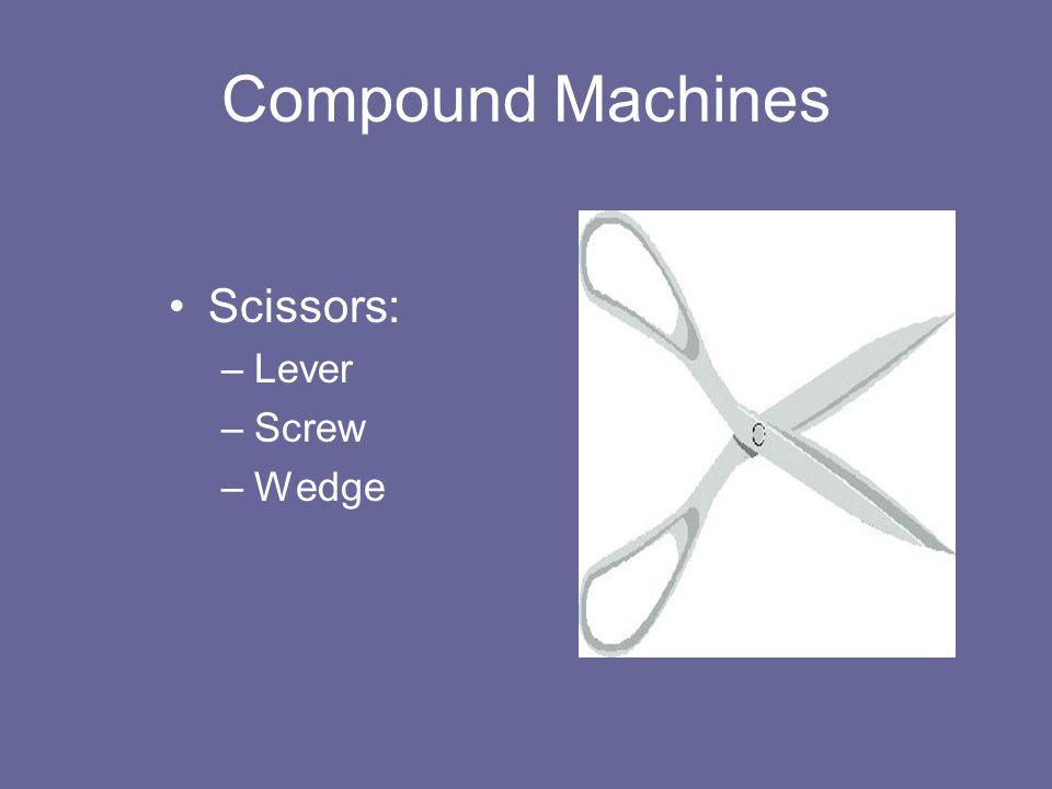 Compound Machines Scissors: –Lever –Screw –Wedge