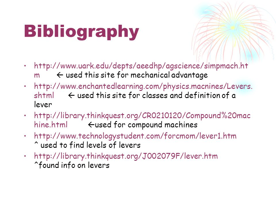 Bibliography http://www.uark.edu/depts/aeedhp/agscience/simpmach.ht m  used this site for mechanical advantage http://www.enchantedlearning.com/physics.macnines/Levers.