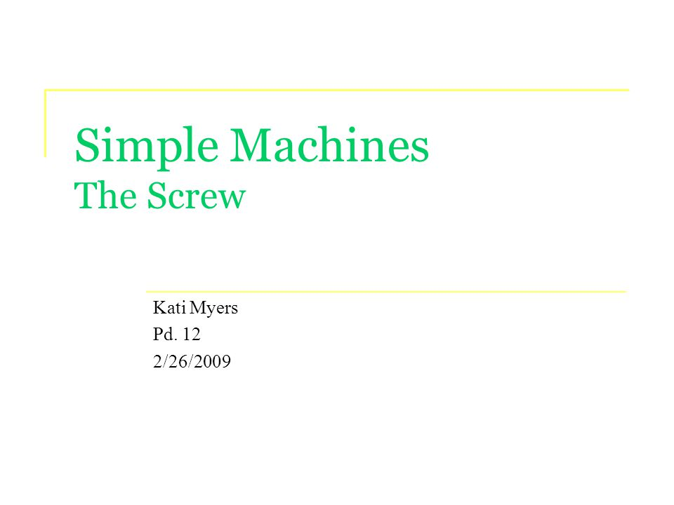 Simple Machines The Screw Kati Myers Pd. 12 2/26/2009