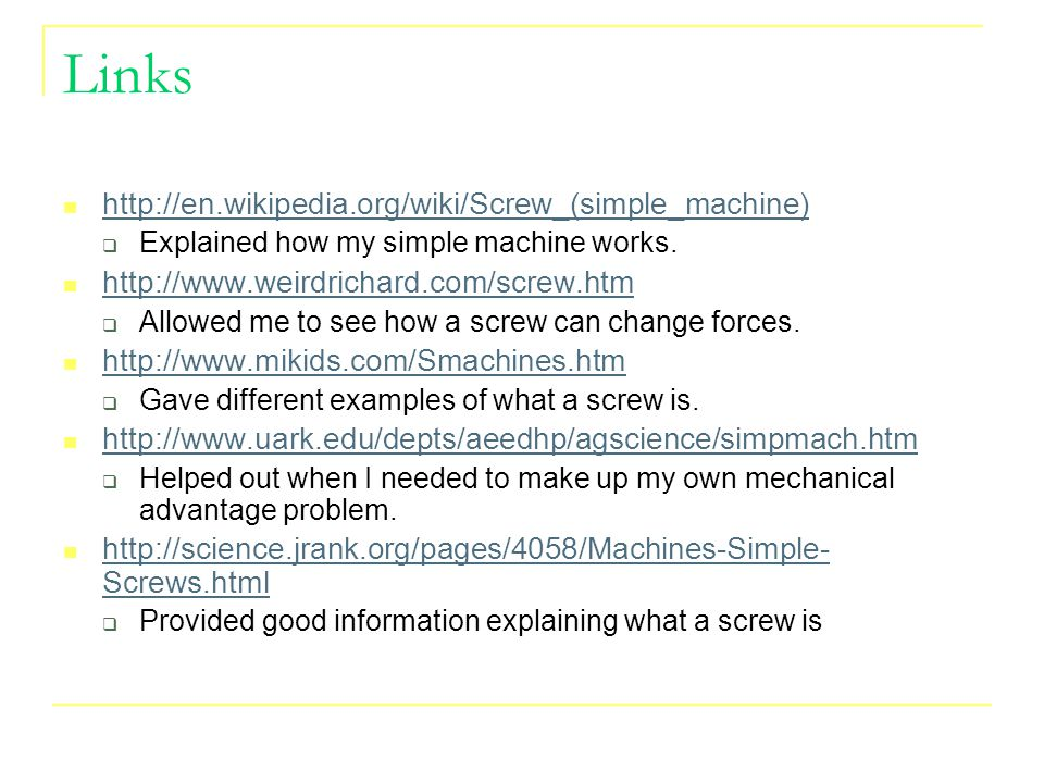 Links http://en.wikipedia.org/wiki/Screw_(simple_machine)  Explained how my simple machine works.
