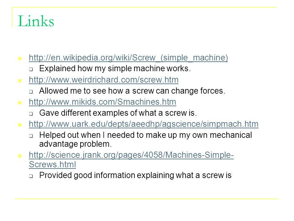 Links http://en.wikipedia.org/wiki/Screw_(simple_machine)  Explained how my simple machine works. http://www.weirdrichard.com/screw.htm  Allowed me