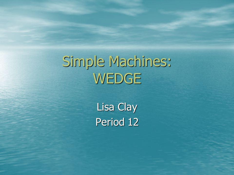 Simple Machines: WEDGE Lisa Clay Period 12