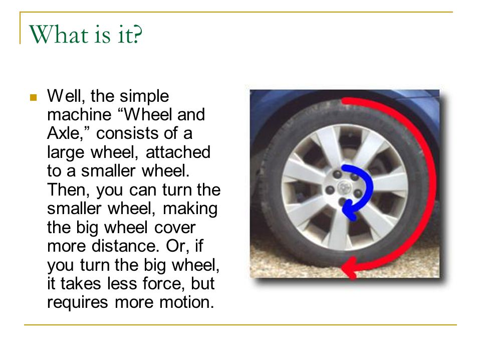 """What is it? Well, the simple machine """"Wheel and Axle,"""" consists of a large wheel, attached to a smaller wheel. Then, you can turn the smaller wheel, m"""