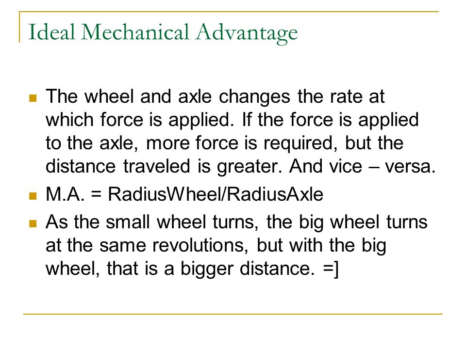 Ideal Mechanical Advantage The wheel and axle changes the rate at which force is applied.
