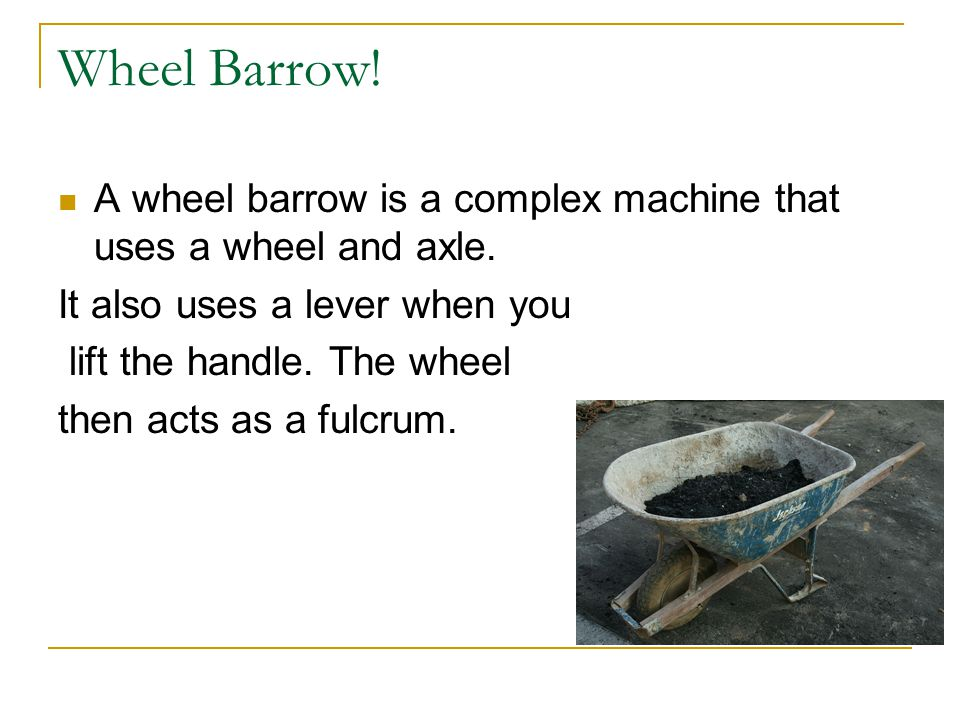 Wheel Barrow! A wheel barrow is a complex machine that uses a wheel and axle. It also uses a lever when you lift the handle. The wheel then acts as a