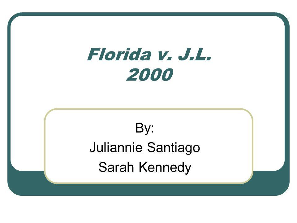 Florida v. J.L. 2000 By: Juliannie Santiago Sarah Kennedy