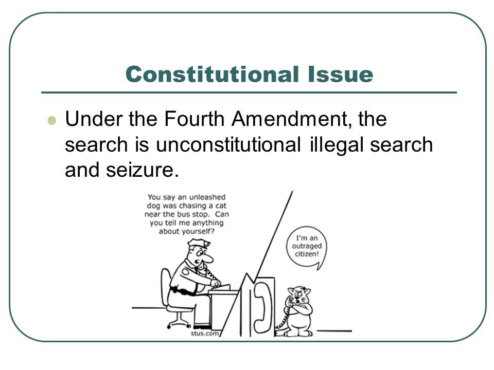 Constitutional Issue Under the Fourth Amendment, the search is unconstitutional illegal search and seizure.