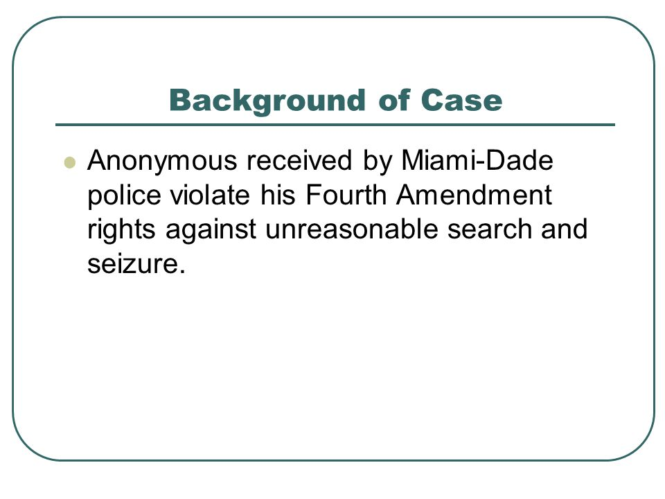 Background of Case Anonymous received by Miami-Dade police violate his Fourth Amendment rights against unreasonable search and seizure.